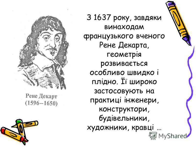 З 1637 року, завдяки винаходам французького вченого Рене Декарта, геометрія розвивається особливо швидко і плідно. Її широко застосовують на практиці інженери, конструктори, будівельники, художники, кравці …