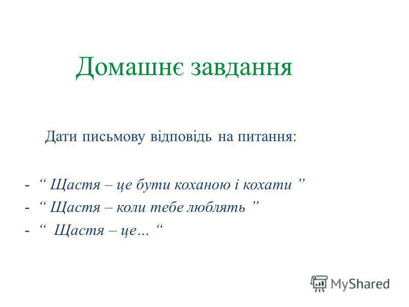 Домашнє завдання Дати письмову відповідь на питання: - Щастя – це бути коханою і кохати - Щастя – коли тебе люблять - Щастя – це…