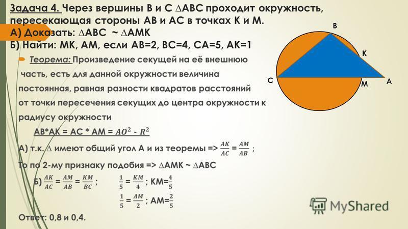 Задача 4. Через вершины B и C ABC проходит окружность, пересекающая стороны АВ и АС в точках К и М. А) Доказать: АВС ~ AMK Б) Найти: МК, АМ, если АВ=2, ВС=4, СА=5, АК=1 С B A M K