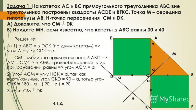 Задача 1. На катетах АС и ВС прямоугольного треугольника АВС вне треугольника построены квадраты ACDE и BFKC. Точка М – середина гипотенузы АВ, H-точка пересечения CM и DK. А) Докажите, что CM DK Б) Найдите MH, если известно, что катеты АВС равны 30