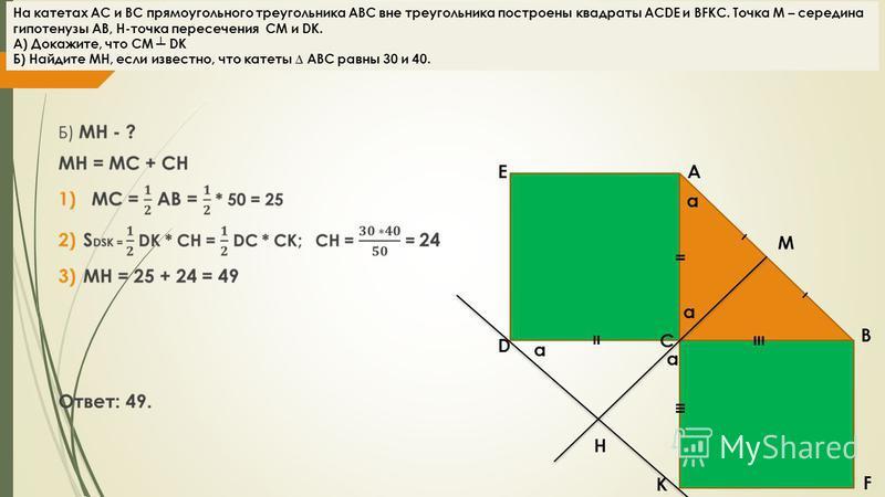 E α A D H K F B C = = - - M α α α На катетах АС и ВС прямоугольного треугольника АВС вне треугольника построены квадраты ACDE и BFKC. Точка М – середина гипотенузы АВ, H-точка пересечения CM и DK. А) Докажите, что CM DK Б) Найдите MH, если известно,