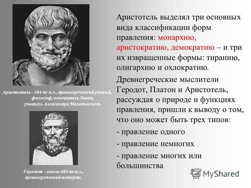 Аристотель выделял три основных вида классификации форм правления: монархию, аристократию, демократию – и три их извращенные формы: тиранию, олигархию и охлократию. Древнегреческие мыслители Геродот, Платон и Аристотель, рассуждая о природе и функция