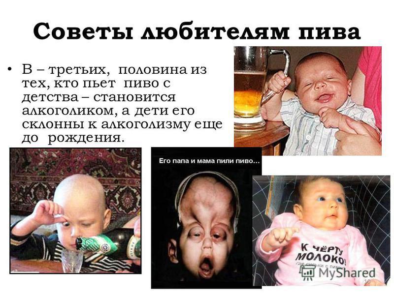 Советы любителям пива В – третьих, половина из тех, кто пьет пиво с детства – становится алкоголиком, а дети его склонны к алкоголизму еще до рождения. 10