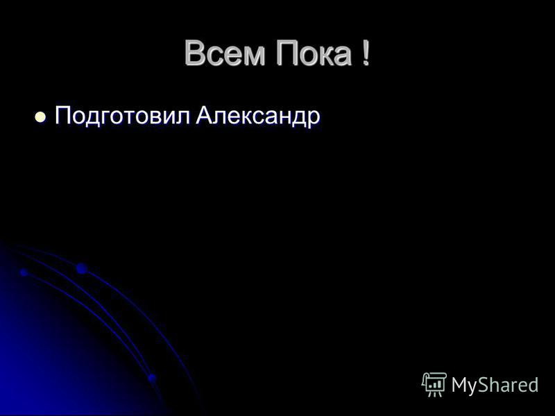 Всем Пока ! Подготовил Александр Подготовил Александр
