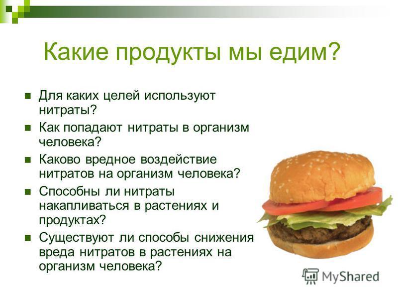 Какие продукты мы едим? Для каких целей используют нитраты? Как попадают нитраты в организм человека? Каково вредное воздействие нитратов на организм человека? Способны ли нитраты накапливаться в растениях и продуктах? Существуют ли способы снижения