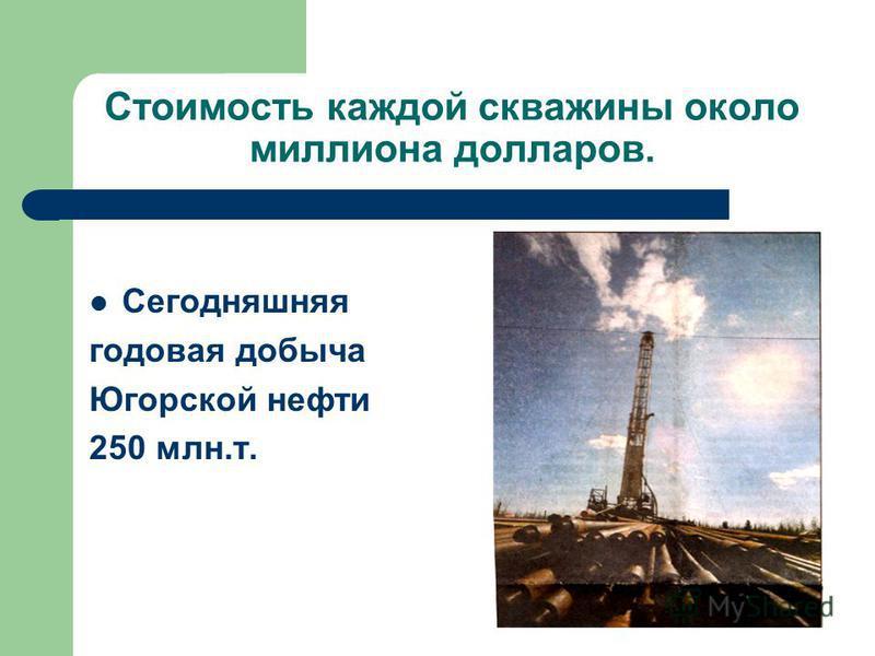 Стоимость каждой скважины около миллиона долларов. Сегодняшняя годовая добыча Югорской нефти 250 млн.т.
