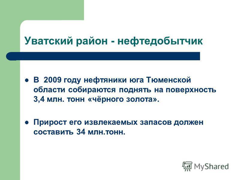 Уватский район - нефтедобытчик В 2009 году нефтяники юга Тюменской области собираются поднять на поверхность 3,4 млн. тонн «чёрного золота». Прирост его извлекаемых запасов должен составить 34 млн.тонн.