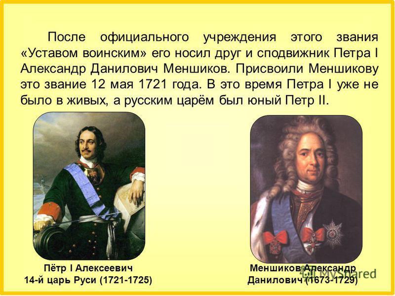 После официального учреждения этого звания «Уставом воинским» его носил друг и сподвижник Петра I Александр Данилович Меншиков. Присвоили Меншикову это звание 12 мая 1721 года. В это время Петра I уже не было в живых, а русским царём был юный Петр II