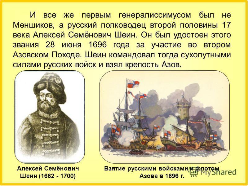 И все же первым генералиссимусом был не Меншиков, а русский полководец второй половины 17 века Алексей Семёнович Шеин. Он был удостоен этого звания 28 июня 1696 года за участие во втором Азовском Походе. Шеин командовал тогда сухопутными силами русск