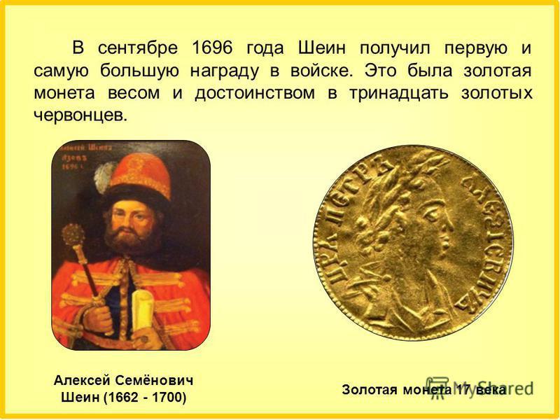 В сентябре 1696 года Шеин получил первую и самую большую награду в войске. Это была золотая монета весом и достоинством в тринадцать золотых червонцев. Алексей Семёнович Шеин (1662 - 1700) Золотая монета 17 века