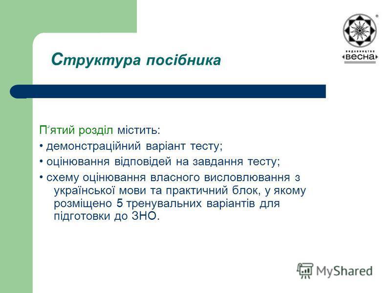 С труктура посібника Пۥятий розділ містить: демонстраційний варіант тесту; оцінювання відповідей на завдання тесту; схему оцінювання власного висловлювання з української мови та практичний блок, у якому розміщено 5 тренувальних варіантів для підготов