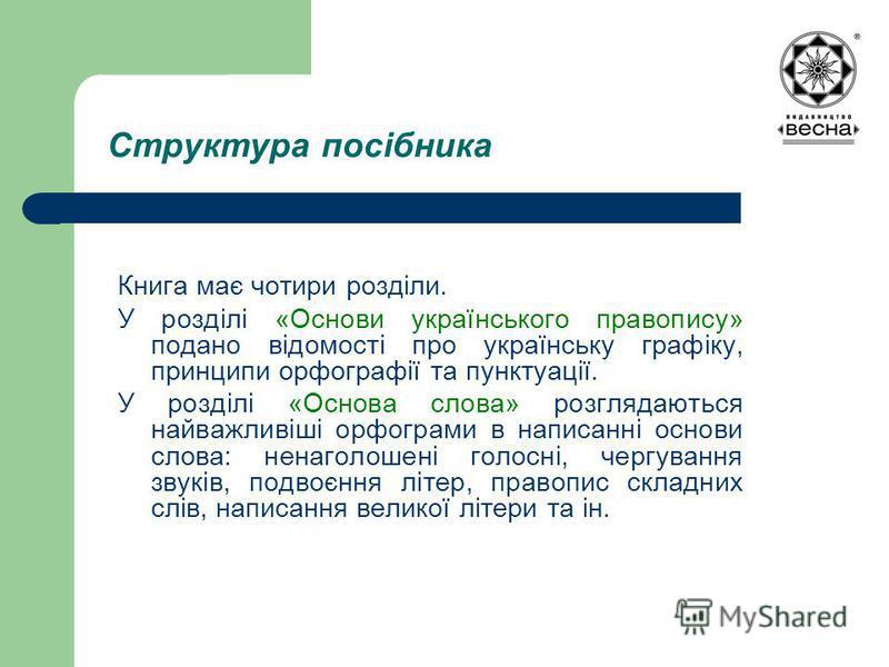 Структура посібника Книга має чотири розділи. У розділі «Основи українського правопису» подано відомості про українську графіку, принципи орфографії та пунктуації. У розділі «Основа слова» розглядаються найважливіші орфограми в написанні основи слова