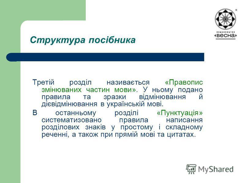 Структура посібника Третій розділ називається «Правопис змінюваних частин мови». У ньому подано правила та зразки відмінювання й дієвідмінювання в українській мові. В останньому розділі «Пунктуація» систематизовано правила написання розділових знаків