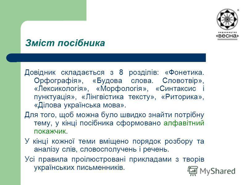 Зміст посібника Довідник складається з 8 розділів: «Фонетика. Орфографія», «Будова слова. Словотвір», «Лексикологія», «Морфологія», «Синтаксис і пунктуація», «Лінгвістика тексту», «Риторика», «Ділова українська мова». Для того, щоб можна було швидко