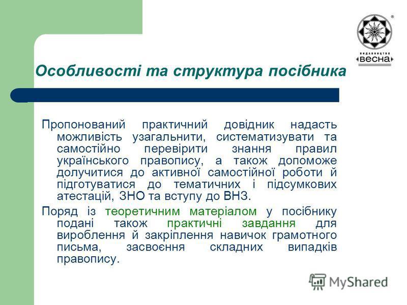 Особливості та структура посібника Пропонований практичний довідник надасть можливість узагальнити, систематизувати та самостійно перевірити знання правил українського правопису, а також допоможе долучитися до активної самостійної роботи й підготуват