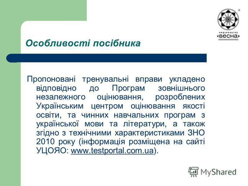Особливості посібника Пропоновані тренувальні вправи укладено відповідно до Програм зовнішнього незалежного оцінювання, розроблених Українським центром оцінювання якості освіти, та чинних навчальних програм з української мови та літератури, а також з