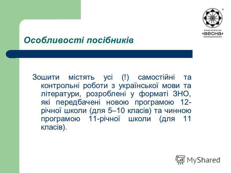 Особливості посібників Зошити містять усі (!) самостійні та контрольні роботи з української мови та літератури, розроблені у форматі ЗНО, які передбачені новою програмою 12- річної школи (для 5–10 класів) та чинною програмою 11-річної школи (для 11 к
