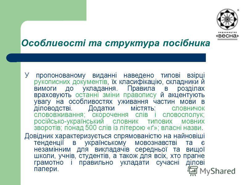 Особливості та структура посібника У пропонованому виданні наведено типові взірці рукописних документів, їх класифікацію, складники й вимоги до укладання. Правила в розділах враховують останні зміни правопису й акцентують увагу на особливостях уживан