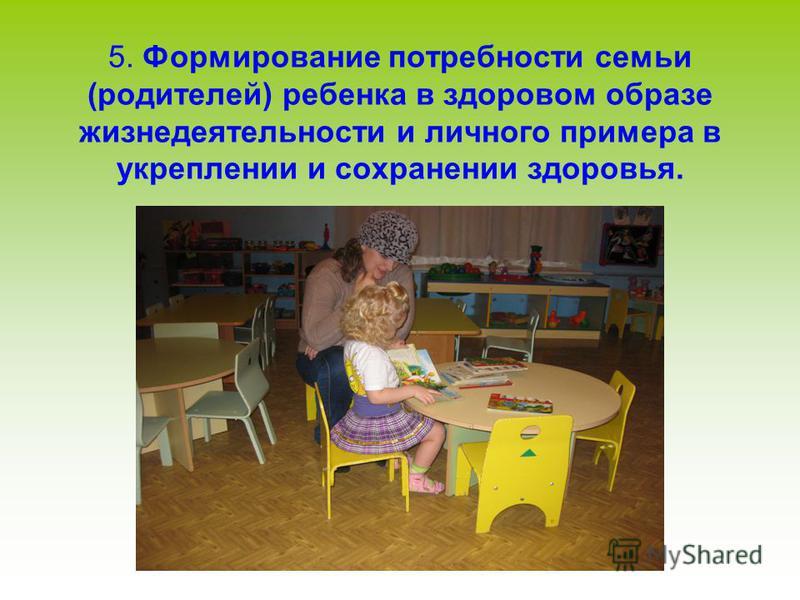 5. Формирование потребности семьи (родителей) ребенка в здоровом образе жизнедеятельности и личного примера в укреплении и сохранении здоровья.