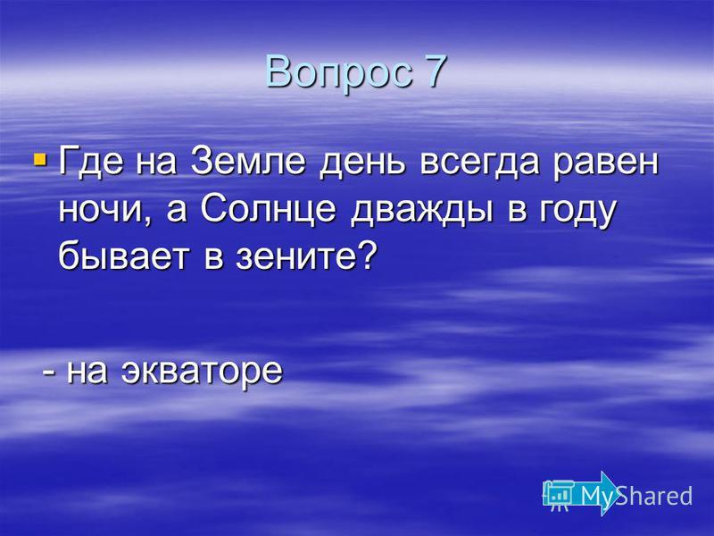 Вопрос 7 Где на Земле день всегда равен ночи, а Солнце дважды в году бывает в зените? Где на Земле день всегда равен ночи, а Солнце дважды в году бывает в зените? - на экваторе - на экваторе