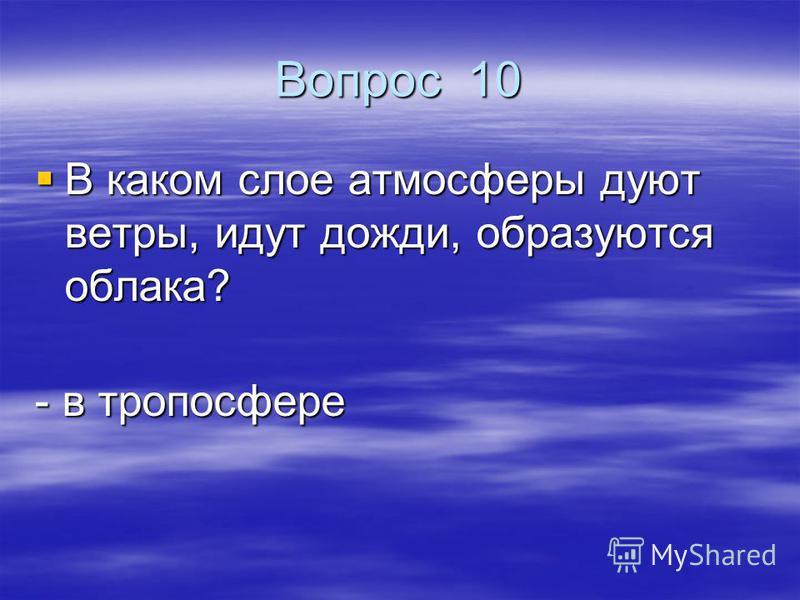 Вопрос 10 В каком слое атмосферы дуют ветры, идут дожди, образуются облака? В каком слое атмосферы дуют ветры, идут дожди, образуются облака? - в тропосфере