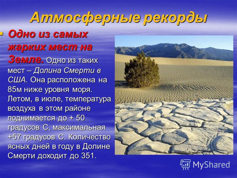 Атмосферные рекорды Одно из самых жарких мест на Земле. Одно из таких мест – Долина Смерти в США. Она расположена на 85 м ниже уровня моря. Летом, в июле, температура воздуха в этом районе поднимается до + 50 градусов С, максимальная +57 градусов С.