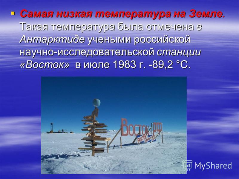 Самая низкая температура на Земле. Такая температура была отмечена в Антарктиде учеными российской научно-исследовательской станции «Восток» в июле 1983 г. -89,2 °С. Самая низкая температура на Земле. Такая температура была отмечена в Антарктиде учен