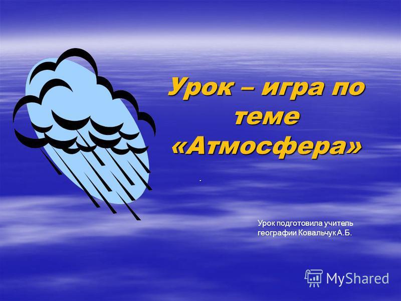 Урок – игра по теме «Атмосфера». Урок подготовила учитель географии Ковальчук А.Б.