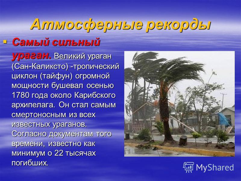 Атмосферные рекорды Самый сильный ураган. Великий ураган (Сан-Каликсто) -тропический циклон (тайфун) огромной мощности бушевал осенью 1780 года около Карибского архипелага. Он стал самым смертоносным из всех известных ураганов. Согласно документам то