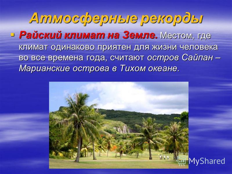 Атмосферные рекорды Райский климат на Земле. Местом, где климат одинаково приятен для жизни человека во все времена года, считают остров Сайпан – Марианские острова в Тихом океане. Райский климат на Земле. Местом, где климат одинаково приятен для жиз