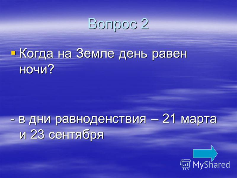 Вопрос 2 Когда на Земле день равен ночи? Когда на Земле день равен ночи? - в дни равноденствия – 21 марта и 23 сентября