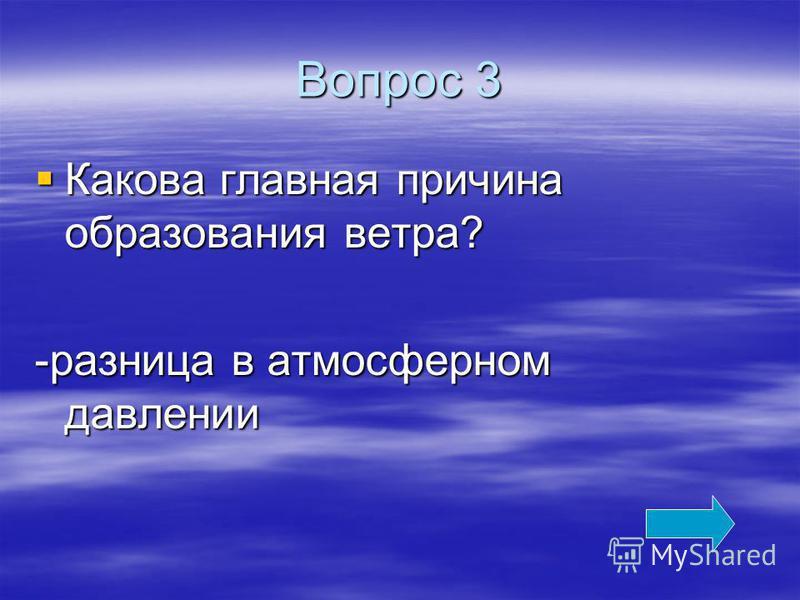 Вопрос 3 Какова главная причина образования ветра? Какова главная причина образования ветра? -разница в атмосферном давлении
