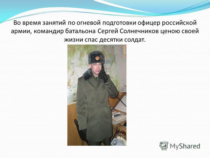 Во время занятий по огневой подготовки офицер российской армии, командир батальона Сергей Солнечников ценою своей жизни спас десятки солдат.