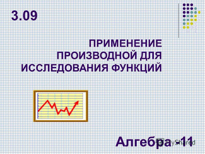 ПРИМЕНЕНИЕ ПРОИЗВОДНОЙ ДЛЯ ИССЛЕДОВАНИЯ ФУНКЦИЙ Алгебра -11 3.09