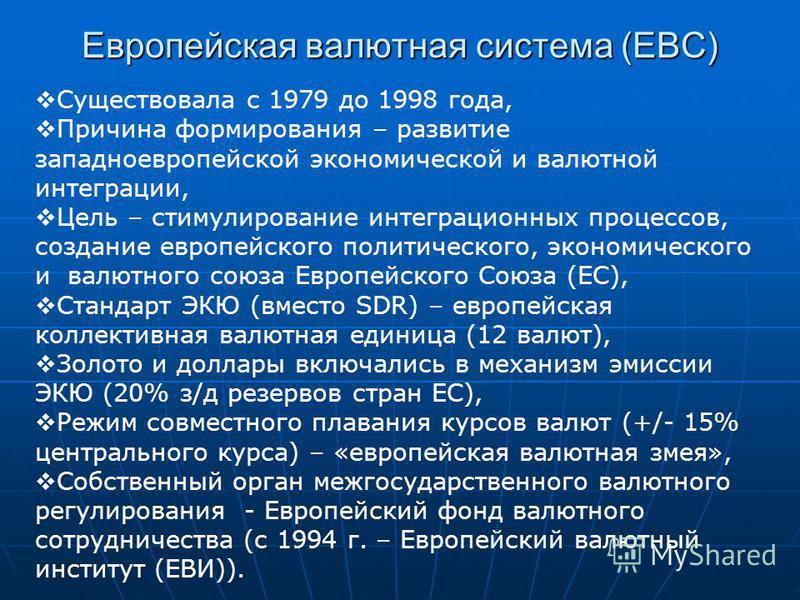 Европейская валютная система (ЕВС) Существовала с 1979 до 1998 года, Причина формирования – развитие западноевропейской экономической и валютной интеграции, Цель – стимулирование интеграционных процессов, создание европейского политического, экономич