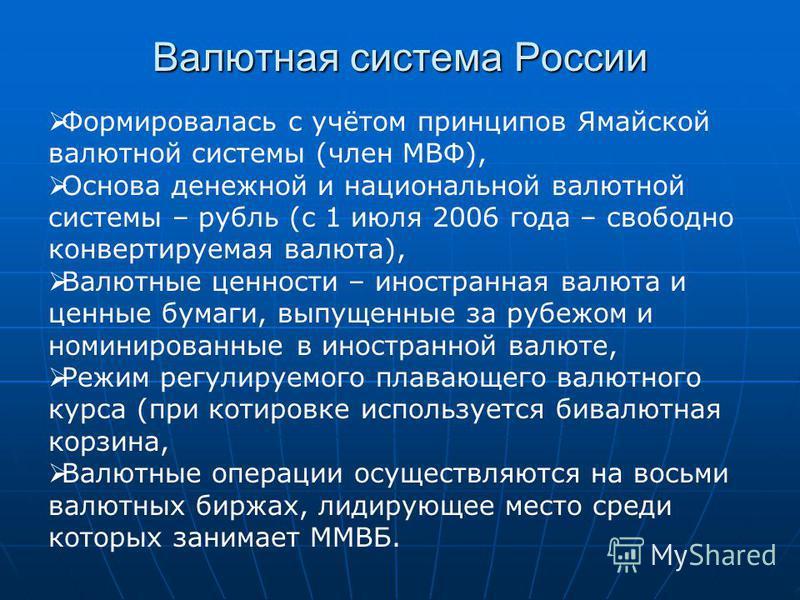 Валютная система России Формировалась с учётом принципов Ямайской валютной системы (член МВФ), Основа денежной и национальной валютной системы – рубль (с 1 июля 2006 года – свободно конвертируемая валюта), Валютные ценности – иностранная валюта и цен