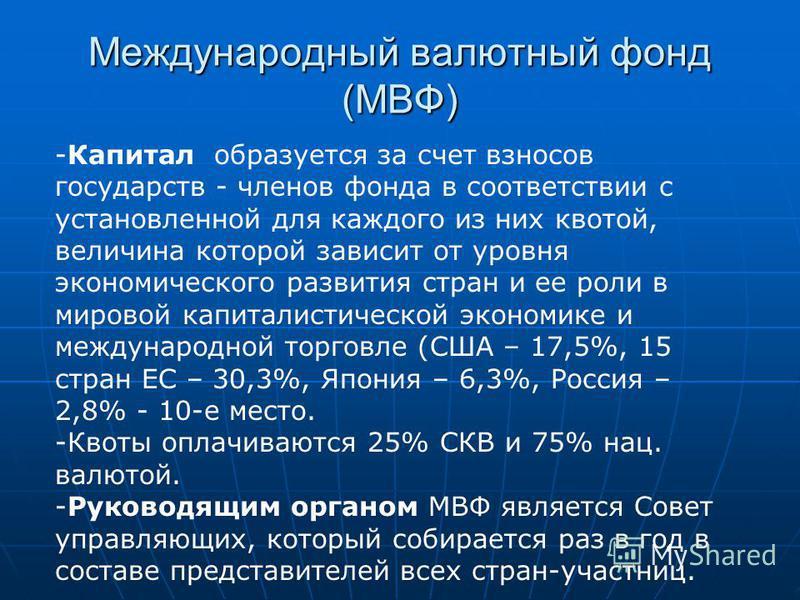 Международный валютный фонд (МВФ) -Капитал образуется за счет взносов государств - членов фонда в соответствии с установленной для каждого из них квотой, величина которой зависит от уровня экономического развития стран и ее роли в мировой капиталисти