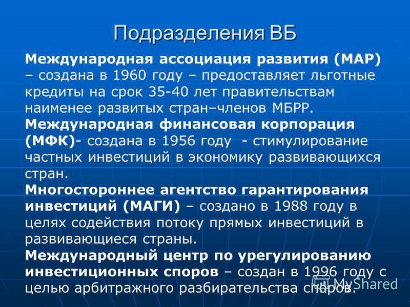 Подразделения ВБ Международная ассоциация развития (МАР) – создана в 1960 году – предоставляет льготные кредиты на срок 35-40 лет правительствам наименее развитых стран–членов МБРР. Международная финансовая корпорация (МФК)- создана в 1956 году - сти