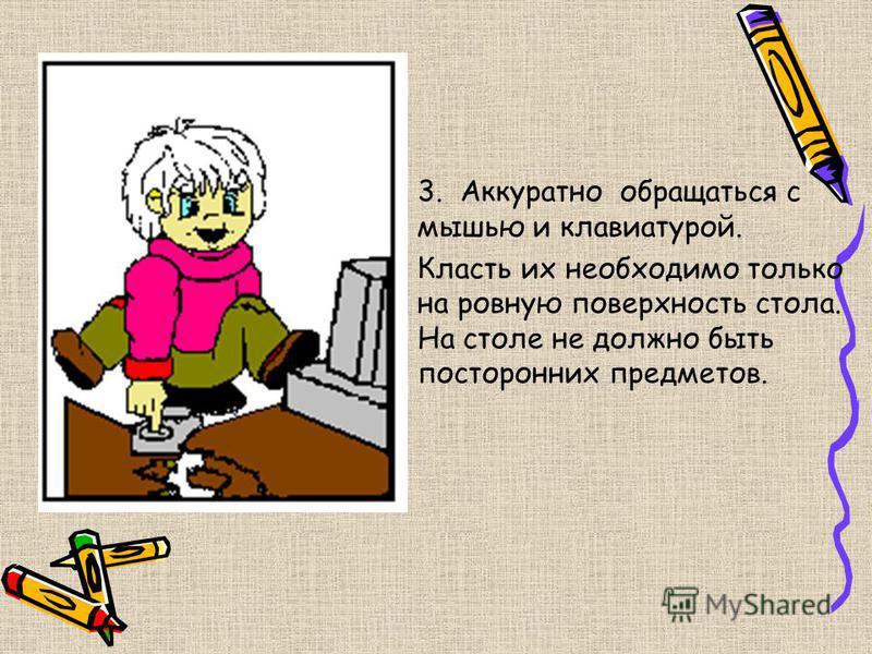 3. Аккуратно обращаться с мышью и клавиатурой. Класть их необходимо только на ровную поверхность стола. На столе не должно быть посторонних предметов.