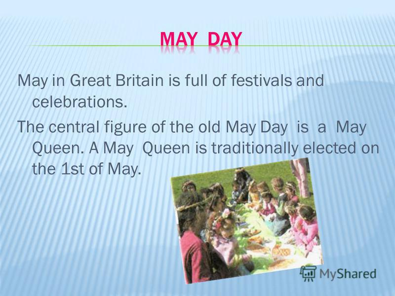 May in Great Britain is full of festivals and celebrations. The central figure of the old May Day is a May Queen. A May Queen is traditionally elected on the 1st of May.