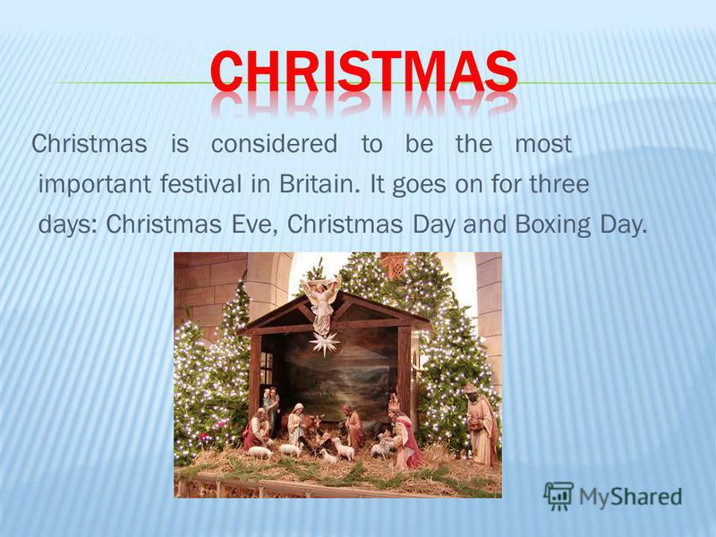 Christmas is considered to be the most important festival in Britain. It goes on for three days: Christmas Eve, Christmas Day and Boxing Day.