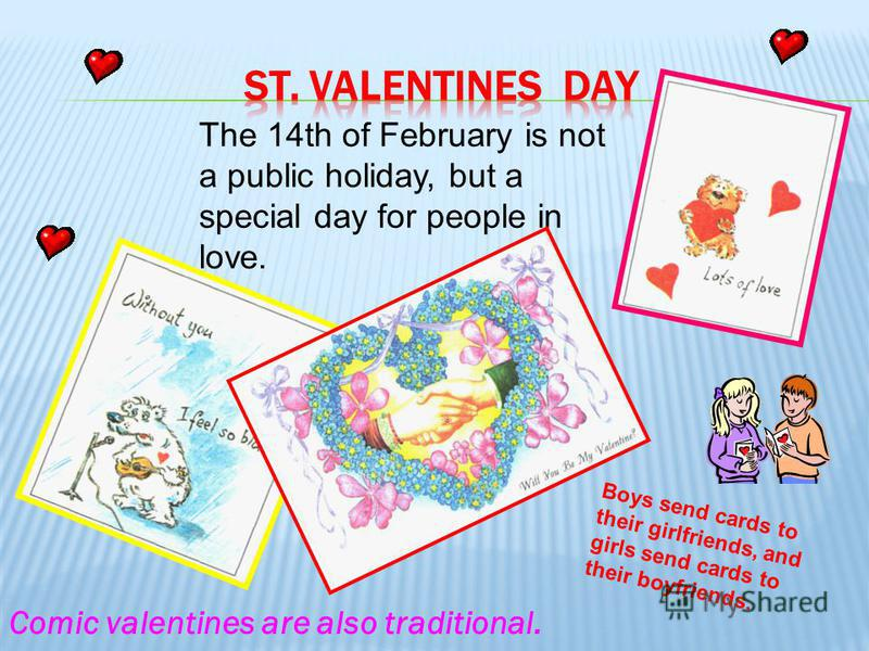 The 14th of February is not a public holiday, but a special day for people in love. Boys send cards to their girlfriends, and girls send cards to their boyfriends. Comic valentines are also traditional.