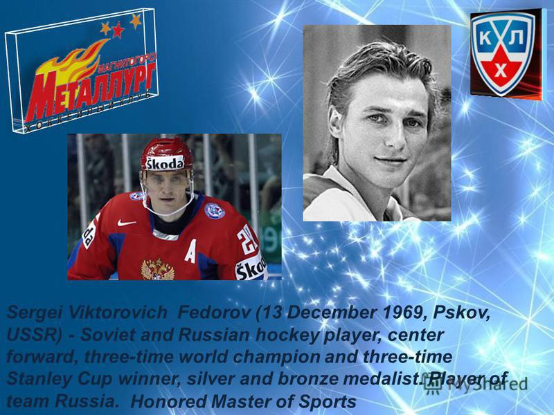 Sergei Viktorovich Fedorov (13 December 1969, Pskov, USSR) - Soviet and Russian hockey player, center forward, three-time world champion and three-time Stanley Cup winner, silver and bronze medalist. Player of team Russia. Honored Master of Sports