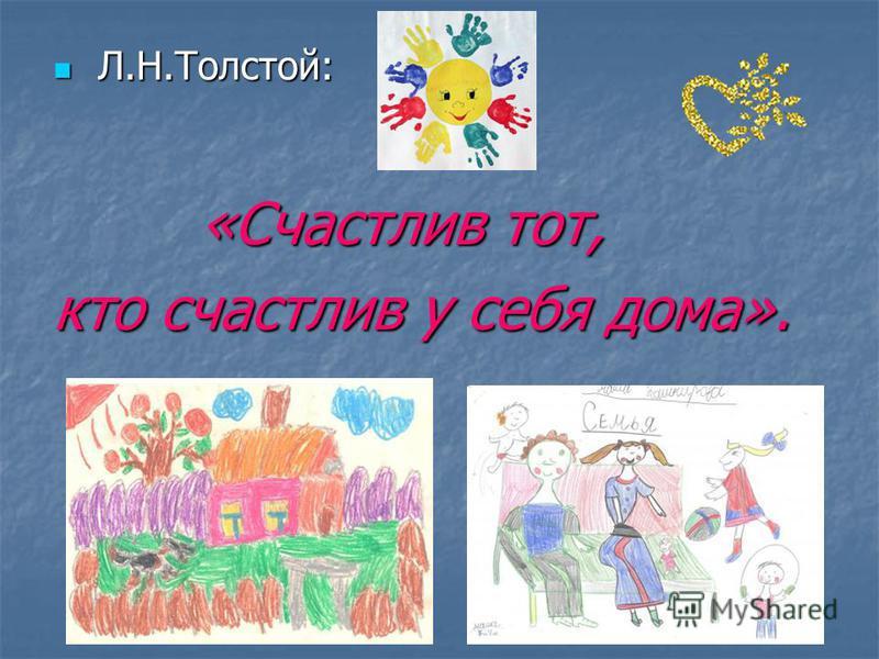 Л.Н.Толстой: Л.Н.Толстой: «Счастлив тот, «Счастлив тот, кто счастлив у себя дома».