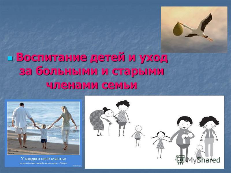 Воспитание детей и уход за больными и старыми членами семьи Воспитание детей и уход за больными и старыми членами семьи