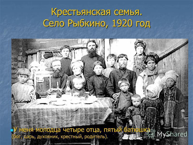 Крестьянская семья. Село Рыбкино, 1920 год У меня молодца четыре отца, пятый батюшка У меня молодца четыре отца, пятый батюшка (бог, царь, духовник, крестный, родитель). (бог, царь, духовник, крестный, родитель).