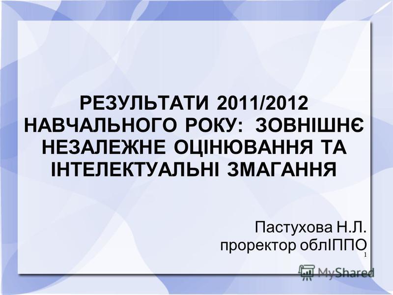 1 РЕЗУЛЬТАТИ 2011/2012 НАВЧАЛЬНОГО РОКУ: ЗОВНІШНЄ НЕЗАЛЕЖНЕ ОЦІНЮВАННЯ ТА ІНТЕЛЕКТУАЛЬНІ ЗМАГАННЯ Пастухова Н.Л. проректор облІППО