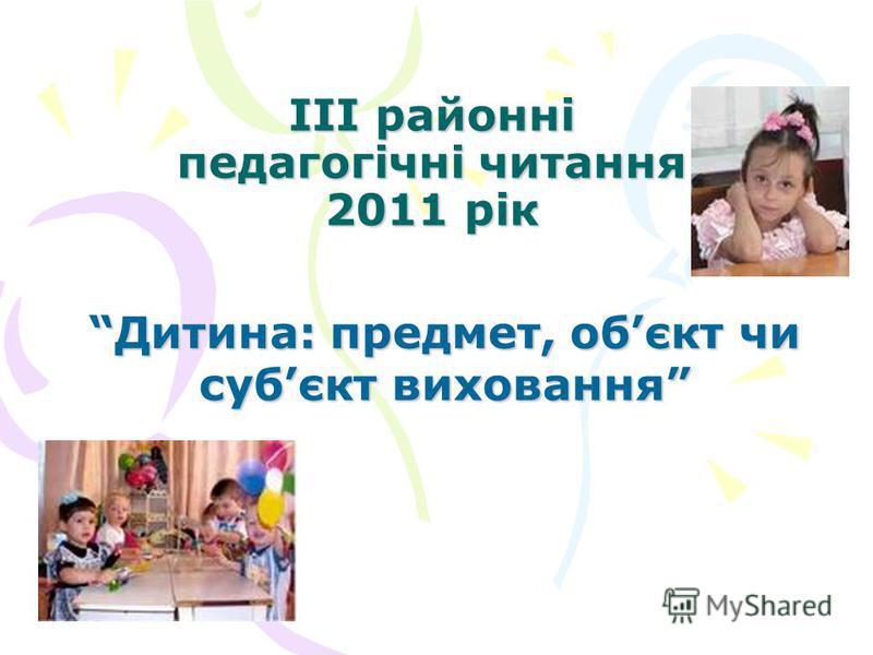 ІІІ районні педагогічні читання 2011 рік Дитина: предмет, обєкт чи субєкт виховання