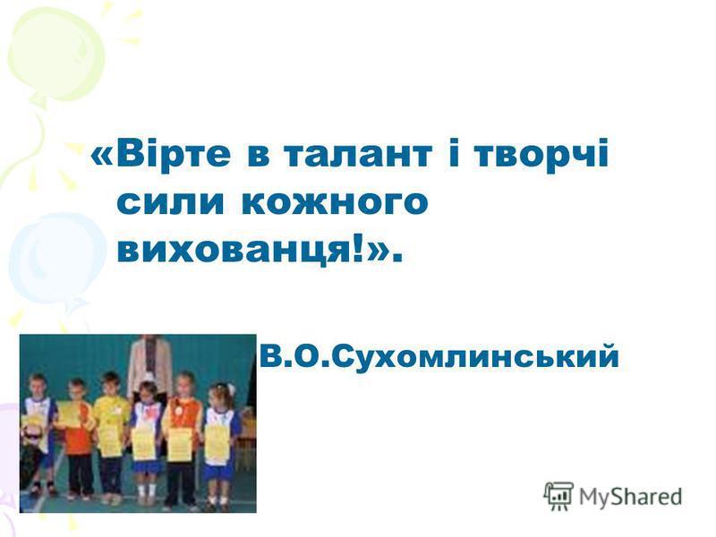 «Вірте в талант і творчі сили кожного вихованця!». В.О.Сухомлинський