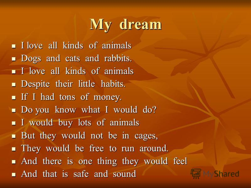 My dream I love all kinds of animals I love all kinds of animals Dogs and cats and rabbits. Dogs and cats and rabbits. I love all kinds of animals I love all kinds of animals Despite their little habits. Despite their little habits. If I had tons of